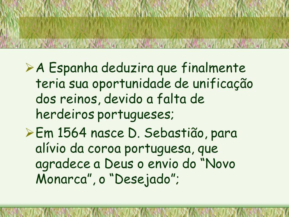 A Espanha deduzira que finalmente teria sua oportunidade de unificação dos reinos, devido a falta de herdeiros portugueses; Em 1564 nasce D. Sebastião