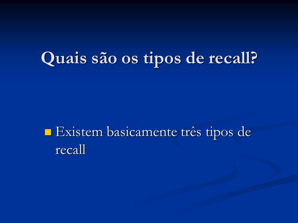Quais são os tipos de recall? Existem basicamente três tipos de recall Existem basicamente três tipos de recall