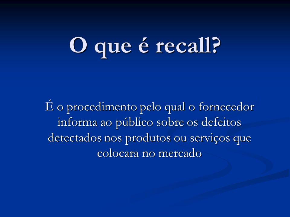 O que é recall? É o procedimento pelo qual o fornecedor informa ao público sobre os defeitos detectados nos produtos ou serviços que colocara no merca