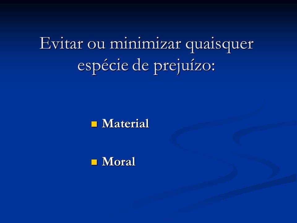 Evitar ou minimizar quaisquer espécie de prejuízo: Material Material Moral Moral