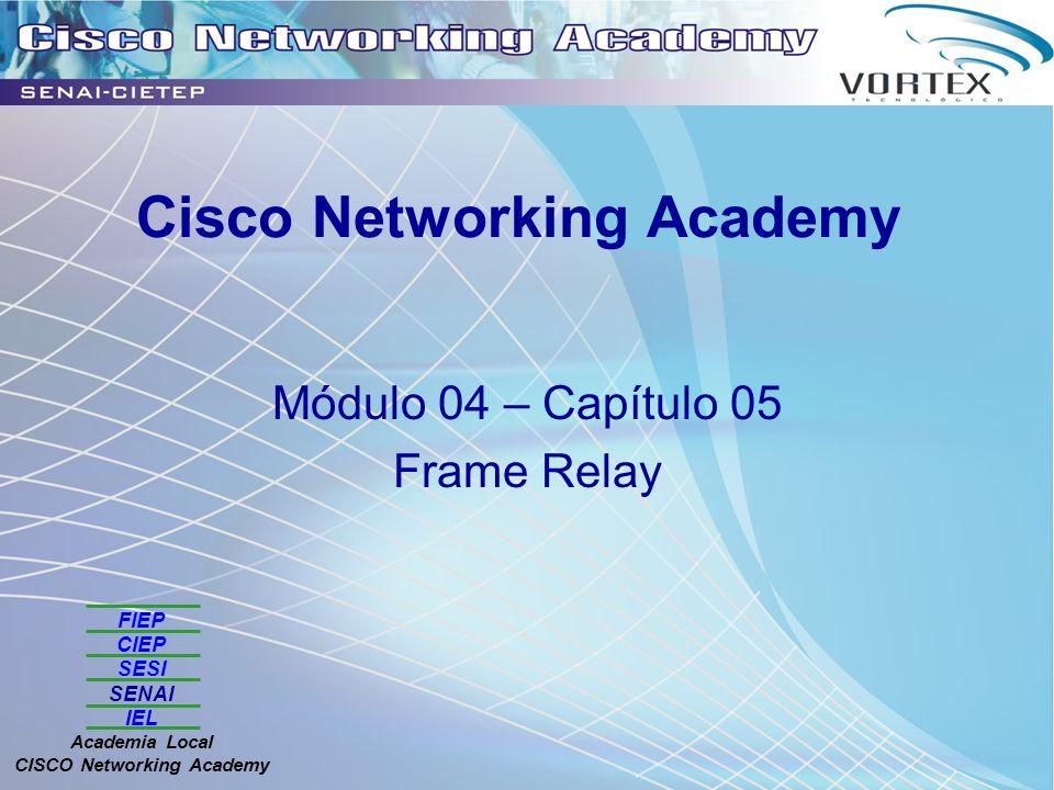 FIEP CIEP SESI SENAI IEL Academia Local CISCO Networking Academy Cisco Networking Academy Módulo 04 – Capítulo 05 Frame Relay