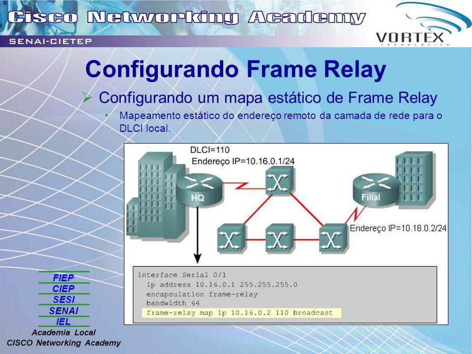 FIEP CIEP SESI SENAI IEL Academia Local CISCO Networking Academy Configurando Frame Relay Configurando um mapa estático de Frame Relay Mapeamento estático do endereço remoto da camada de rede para o DLCI local.