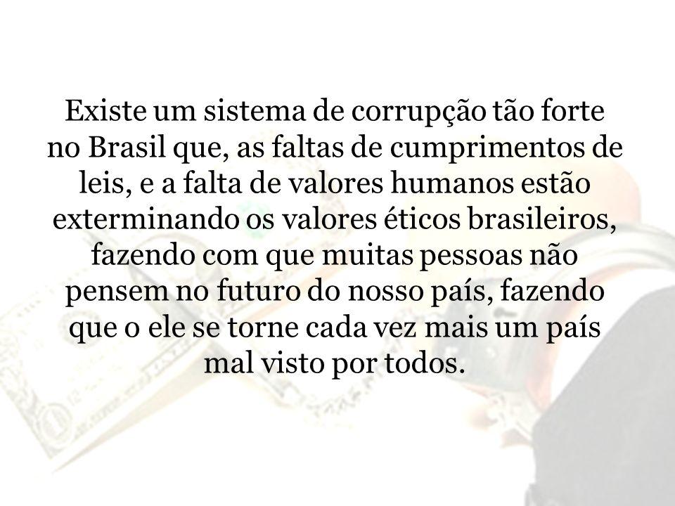 Existe um sistema de corrupção tão forte no Brasil que, as faltas de cumprimentos de leis, e a falta de valores humanos estão exterminando os valores