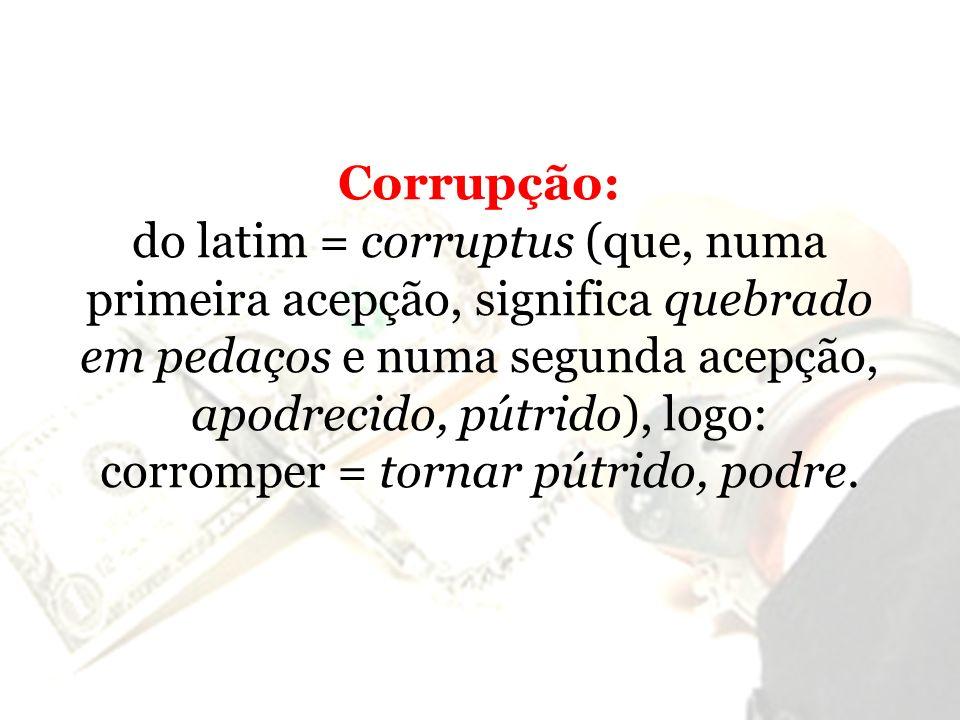 Corrupção: do latim = corruptus (que, numa primeira acepção, significa quebrado em pedaços e numa segunda acepção, apodrecido, pútrido), logo: corromp