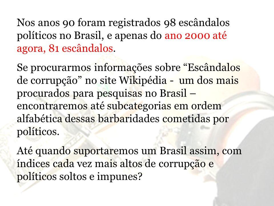 Nos anos 90 foram registrados 98 escândalos políticos no Brasil, e apenas do ano 2000 até agora, 81 escândalos. Se procurarmos informações sobre Escân