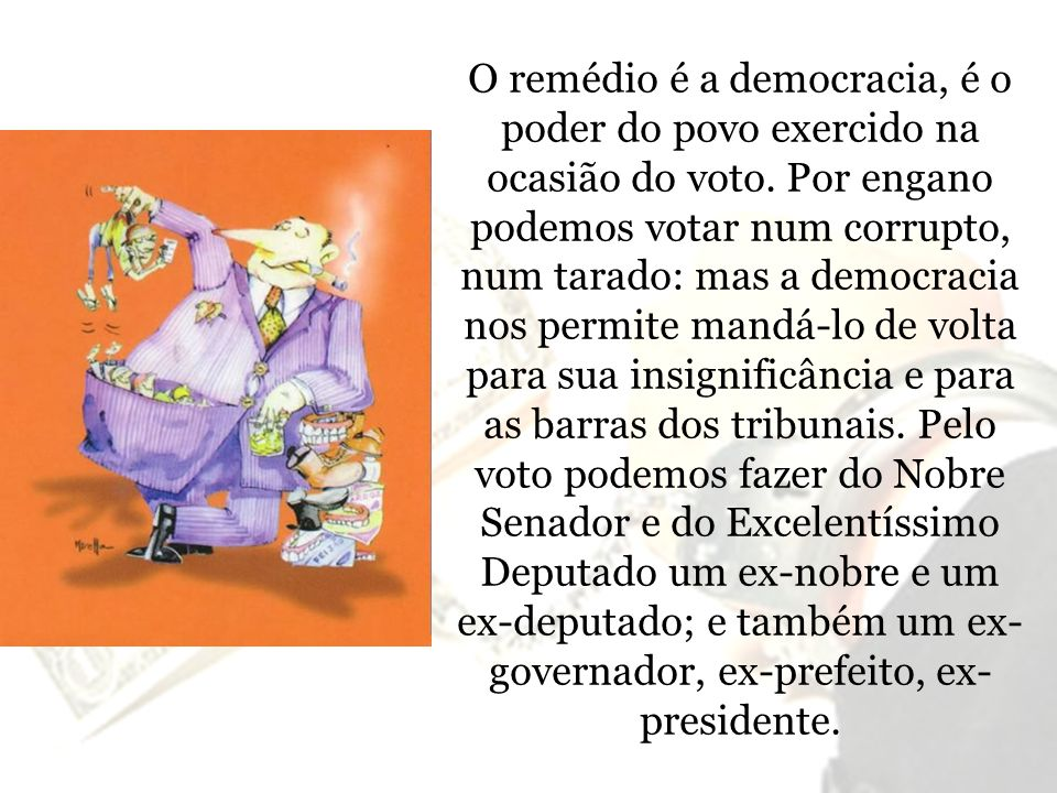 O remédio é a democracia, é o poder do povo exercido na ocasião do voto. Por engano podemos votar num corrupto, num tarado: mas a democracia nos permi