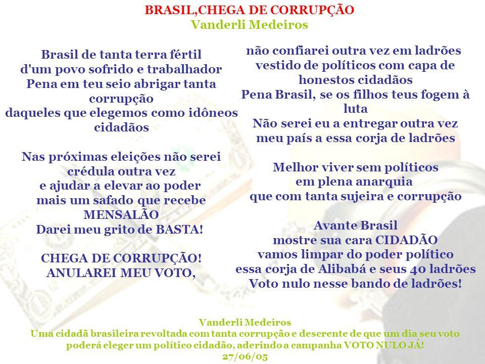 Brasil de tanta terra fértil d'um povo sofrido e trabalhador Pena em teu seio abrigar tanta corrupção daqueles que elegemos como idôneos cidadãos Nas