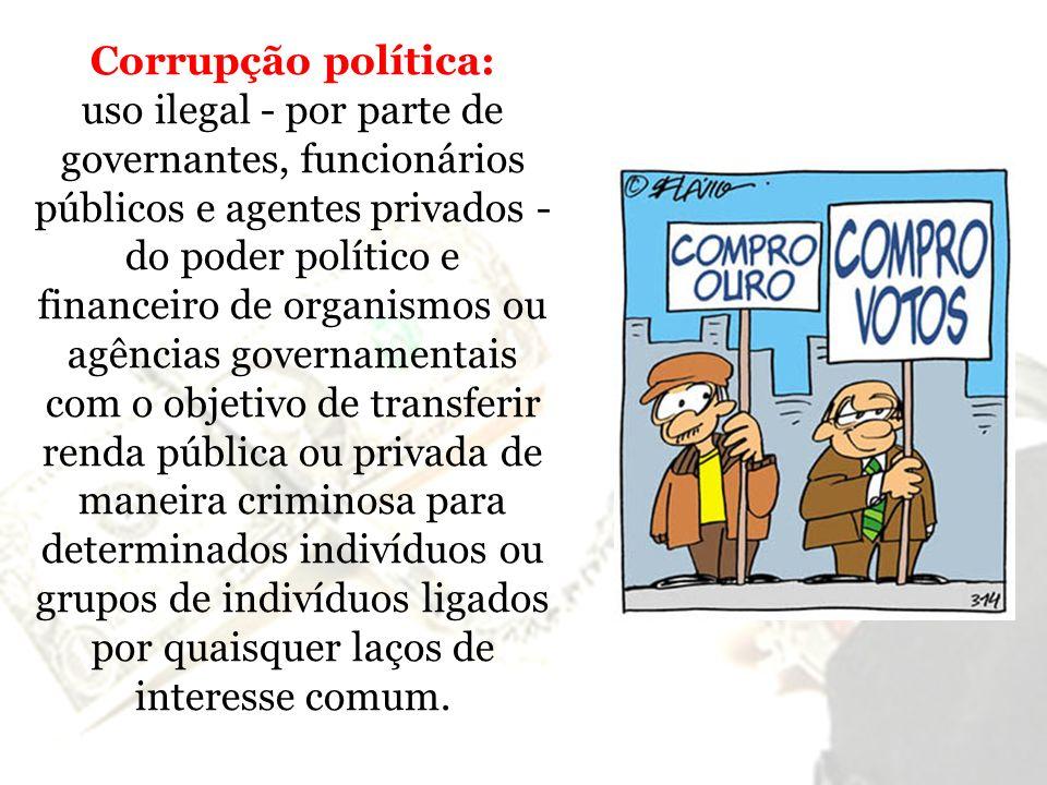 Corrupção política: uso ilegal - por parte de governantes, funcionários públicos e agentes privados - do poder político e financeiro de organismos ou