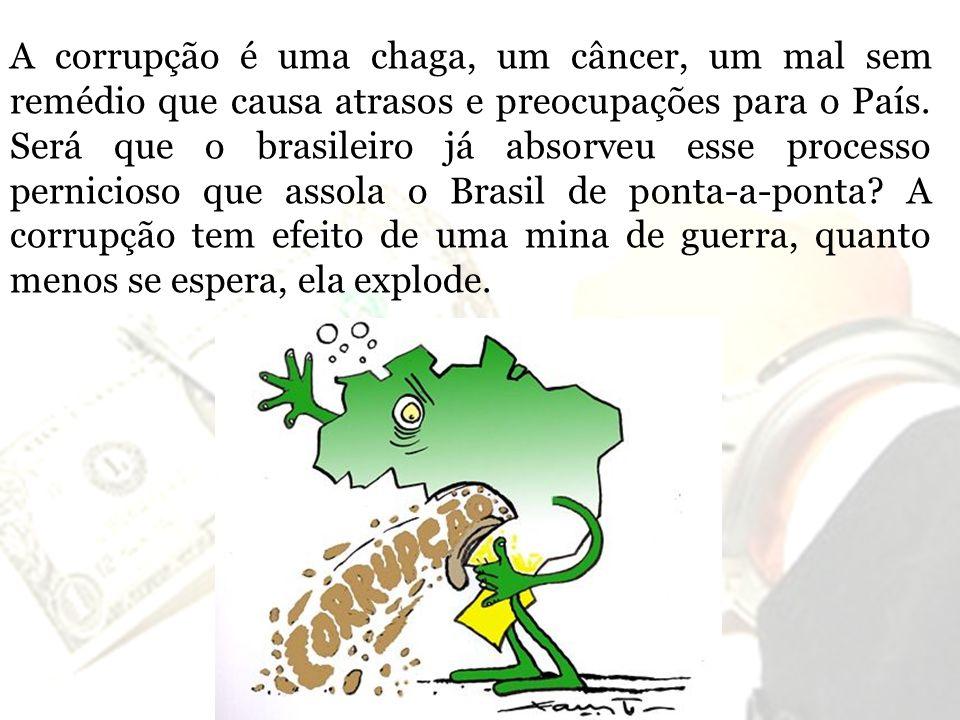 A corrupção é uma chaga, um câncer, um mal sem remédio que causa atrasos e preocupações para o País. Será que o brasileiro já absorveu esse processo p