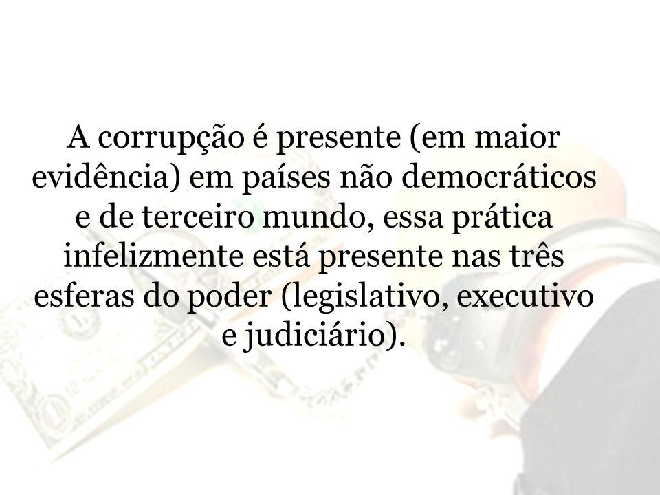 A corrupção é presente (em maior evidência) em países não democráticos e de terceiro mundo, essa prática infelizmente está presente nas três esferas d