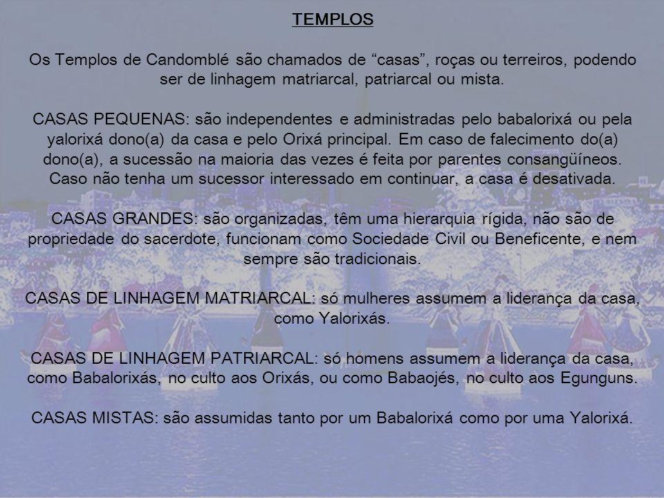 TEMPLOS Os Templos de Candomblé são chamados de casas, roças ou terreiros, podendo ser de linhagem matriarcal, patriarcal ou mista. CASAS PEQUENAS: sã