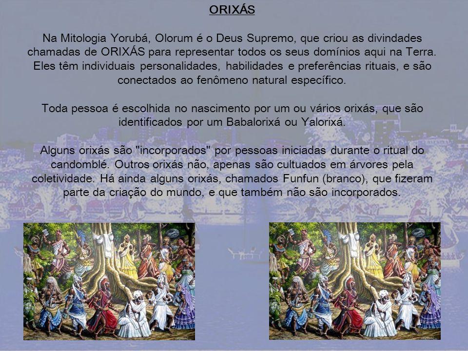 ORIXÁS Na Mitologia Yorubá, Olorum é o Deus Supremo, que criou as divindades chamadas de ORIXÁS para representar todos os seus domínios aqui na Terra.
