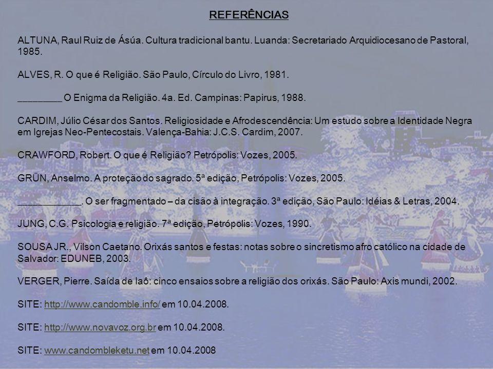 REFERÊNCIAS ALTUNA, Raul Ruiz de Ásúa. Cultura tradicional bantu. Luanda: Secretariado Arquidiocesano de Pastoral, 1985. ALVES, R. O que é Religião. S