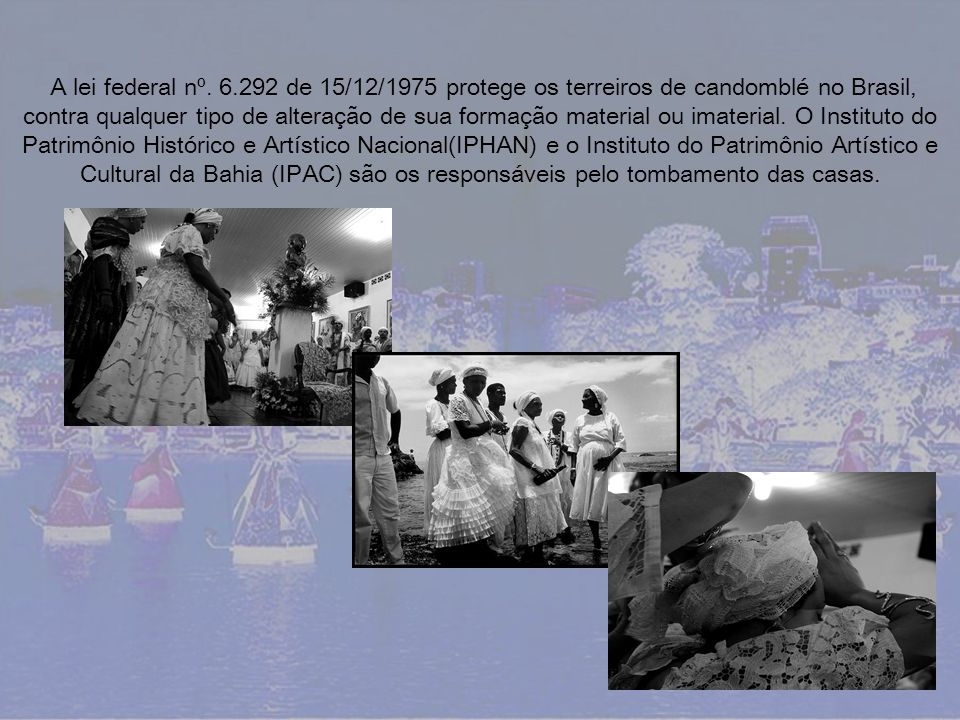 A lei federal nº. 6.292 de 15/12/1975 protege os terreiros de candomblé no Brasil, contra qualquer tipo de alteração de sua formação material ou imate