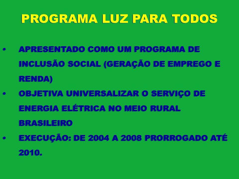 PROGRAMA LUZ PARA TODOS APRESENTADO COMO UM PROGRAMA DE INCLUSÃO SOCIAL (GERAÇÃO DE EMPREGO E RENDA) OBJETIVA UNIVERSALIZAR O SERVIÇO DE ENERGIA ELÉTR