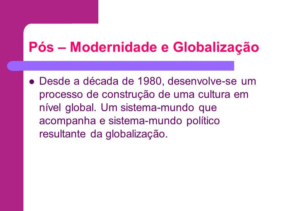 Pós – Modernidade e Globalização Desde a década de 1980, desenvolve-se um processo de construção de uma cultura em nível global. Um sistema-mundo que