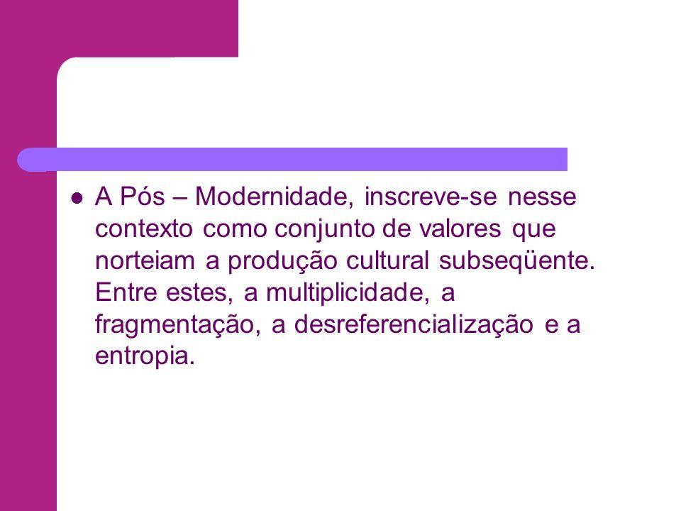 A Pós – Modernidade, inscreve-se nesse contexto como conjunto de valores que norteiam a produção cultural subseqüente. Entre estes, a multiplicidade,