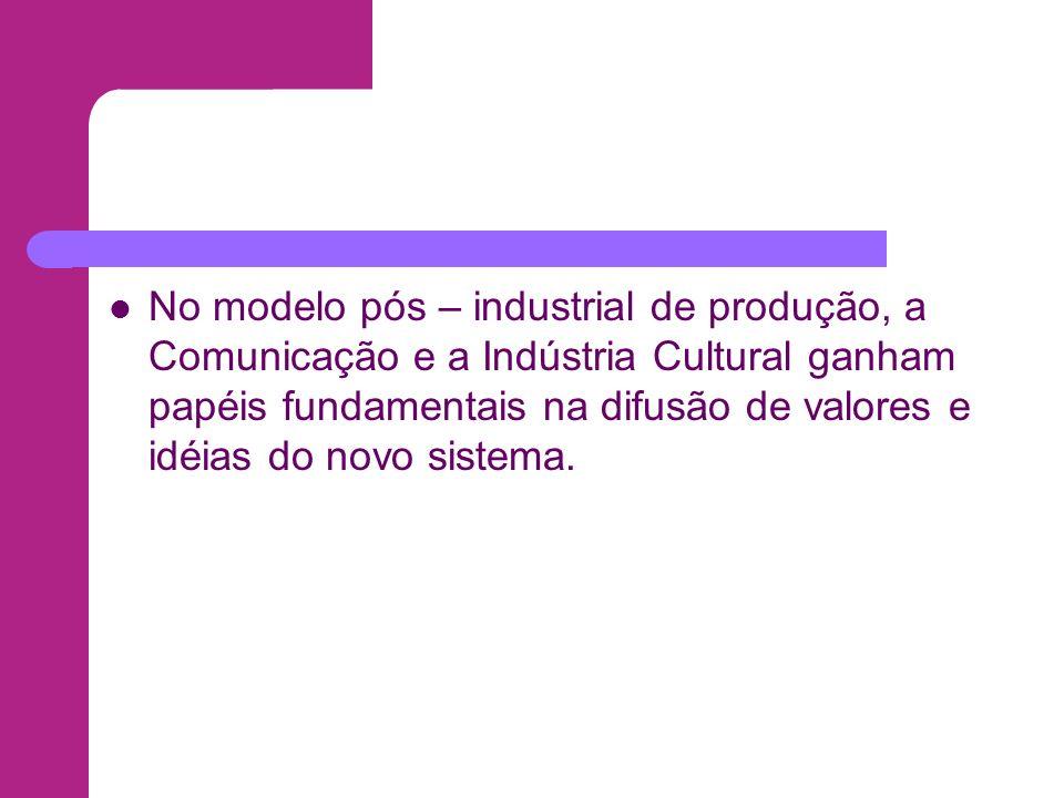 No modelo pós – industrial de produção, a Comunicação e a Indústria Cultural ganham papéis fundamentais na difusão de valores e idéias do novo sistema