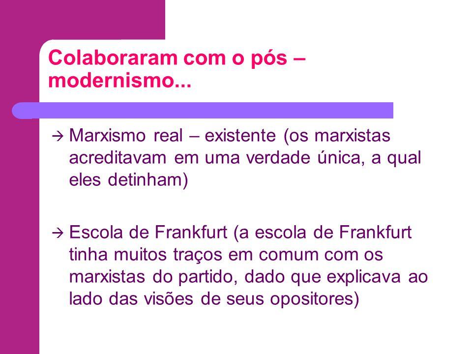 Colaboraram com o pós – modernismo... Marxismo real – existente (os marxistas acreditavam em uma verdade única, a qual eles detinham) Escola de Frankf