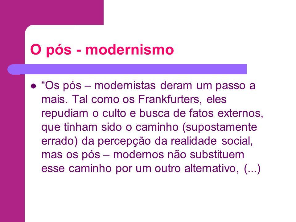 O pós - modernismo Os pós – modernistas deram um passo a mais. Tal como os Frankfurters, eles repudiam o culto e busca de fatos externos, que tinham s