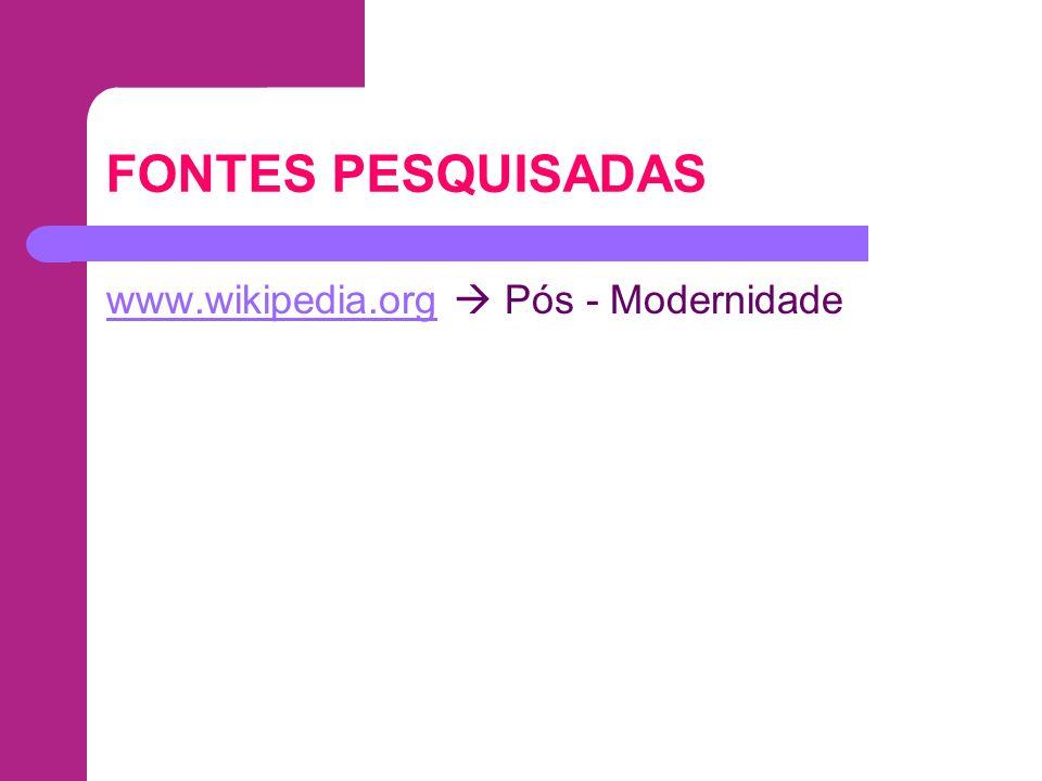 FONTES PESQUISADAS www.wikipedia.orgwww.wikipedia.org Pós - Modernidade