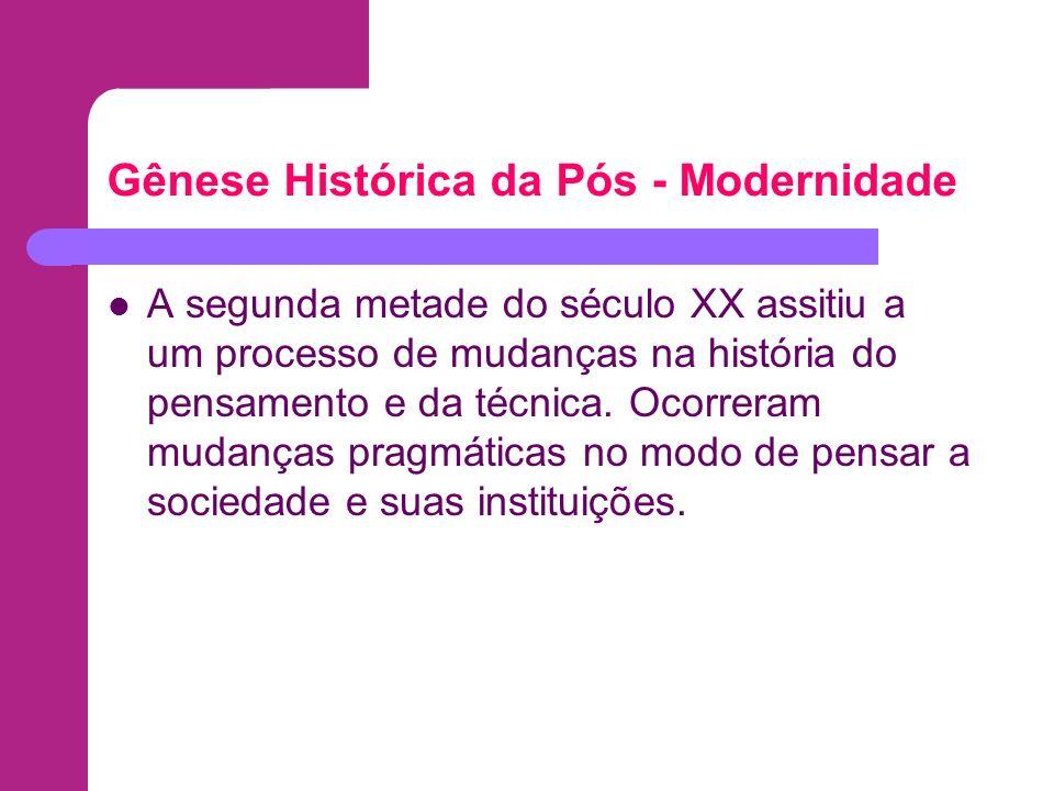 Gênese Histórica da Pós - Modernidade A segunda metade do século XX assitiu a um processo de mudanças na história do pensamento e da técnica. Ocorrera
