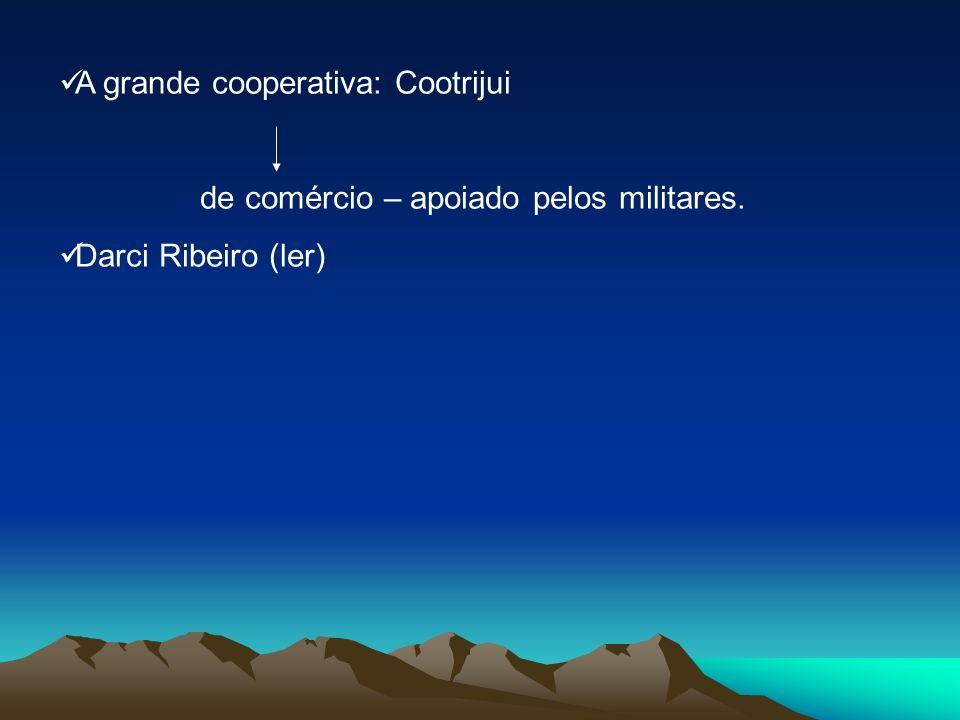 A grande cooperativa: Cootrijui de comércio – apoiado pelos militares. Darci Ribeiro (ler)