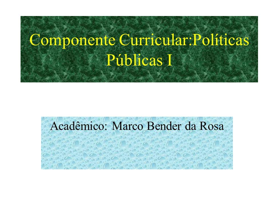 Componente Curricular:Políticas Públicas I Acadêmico: Marco Bender da Rosa