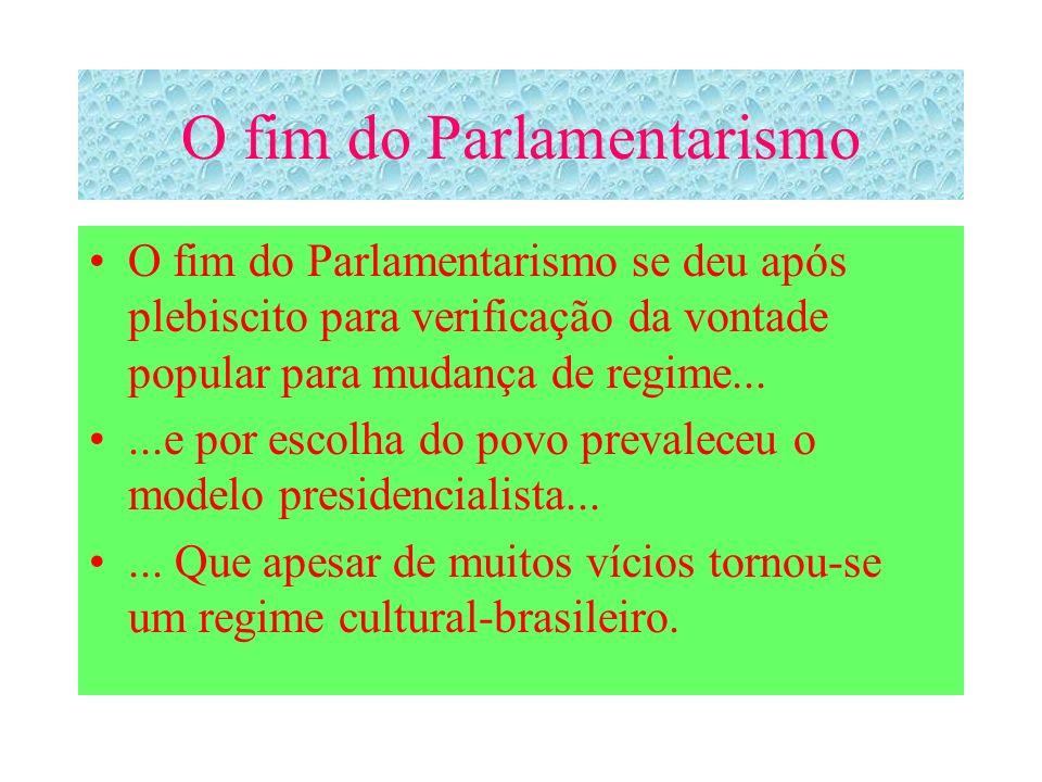 O fim do Parlamentarismo O fim do Parlamentarismo se deu após plebiscito para verificação da vontade popular para mudança de regime......e por escolha do povo prevaleceu o modelo presidencialista......