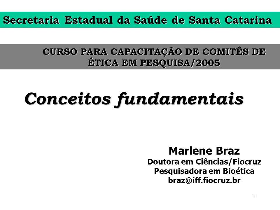 1 Conceitos fundamentais Marlene Braz Doutora em Ciências/Fiocruz Pesquisadora em Bioética braz@iff.fiocruz.br CURSO PARA CAPACITAÇÃO DE COMITÊS DE ÉT