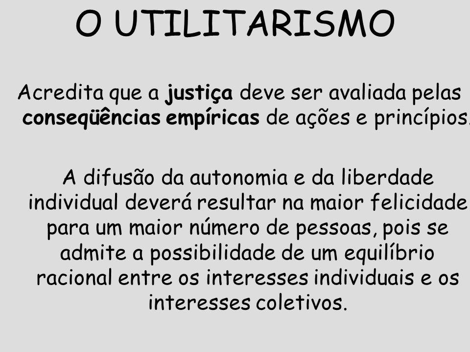 11 O UTILITARISMO Acredita que a justiça deve ser avaliada pelas conseqüências empíricas de ações e princípios. A difusão da autonomia e da liberdade