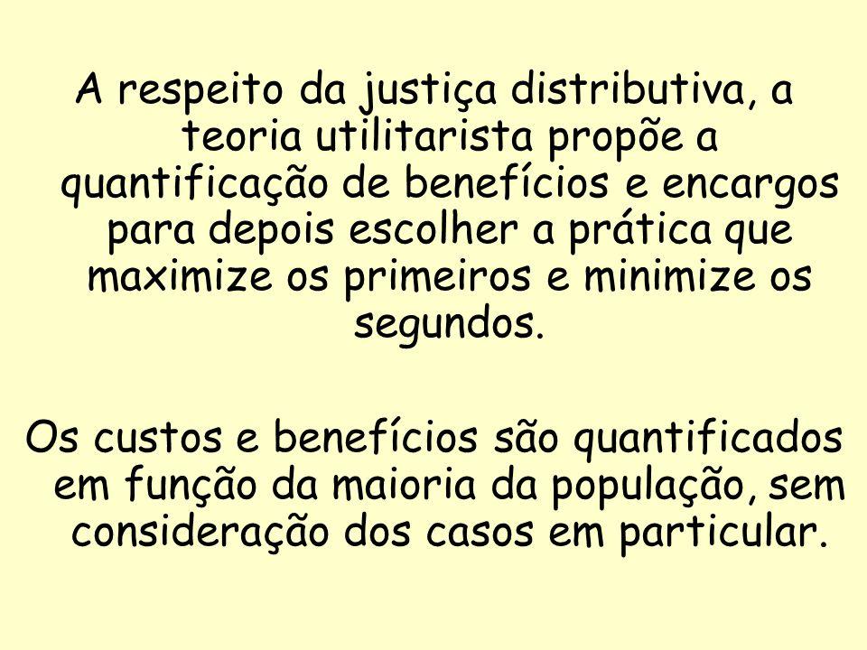 15 A respeito da justiça distributiva, a teoria utilitarista propõe a quantificação de benefícios e encargos para depois escolher a prática que maximi