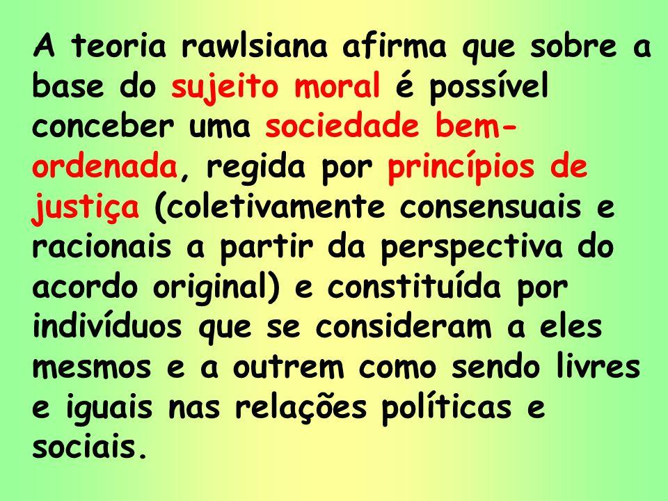 19 A teoria rawlsiana afirma que sobre a base do sujeito moral é possível conceber uma sociedade bem- ordenada, regida por princípios de justiça (cole