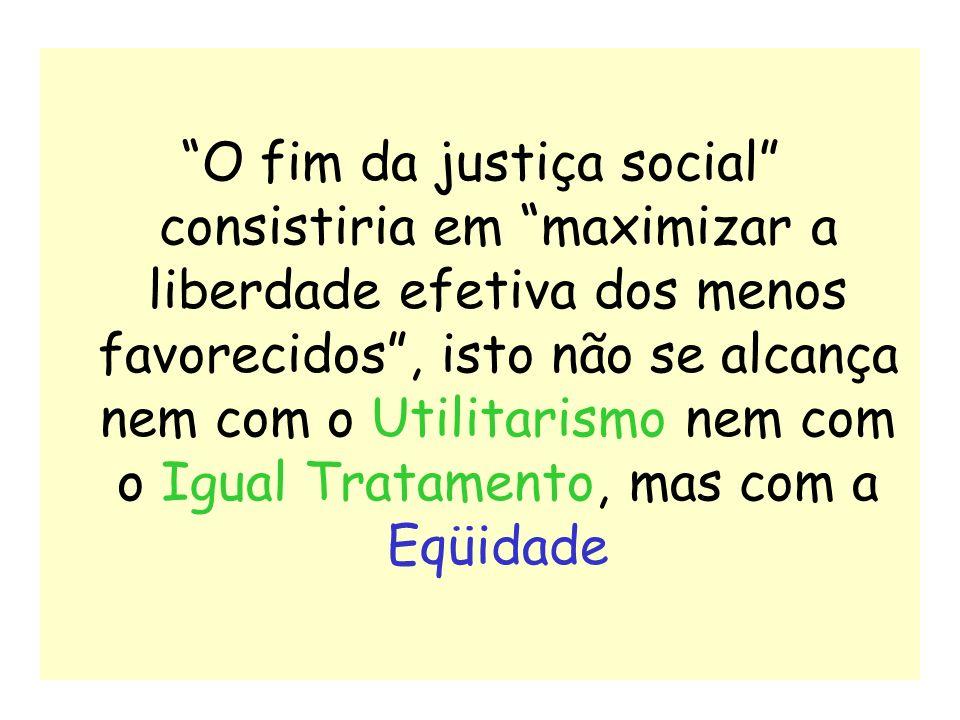 24 O fim da justiça social consistiria em maximizar a liberdade efetiva dos menos favorecidos, isto não se alcança nem com o Utilitarismo nem com o Ig