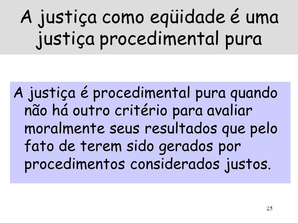 25 A justiça como eqüidade é uma justiça procedimental pura A justiça é procedimental pura quando não há outro critério para avaliar moralmente seus r