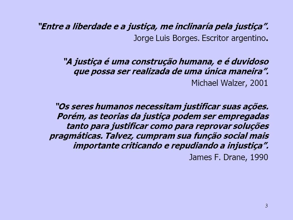 3 Entre a liberdade e a justiça, me inclinaría pela justiça. Jorge Luis Borges. Escritor argentino. A justiça é uma construção humana, e é duvidoso qu