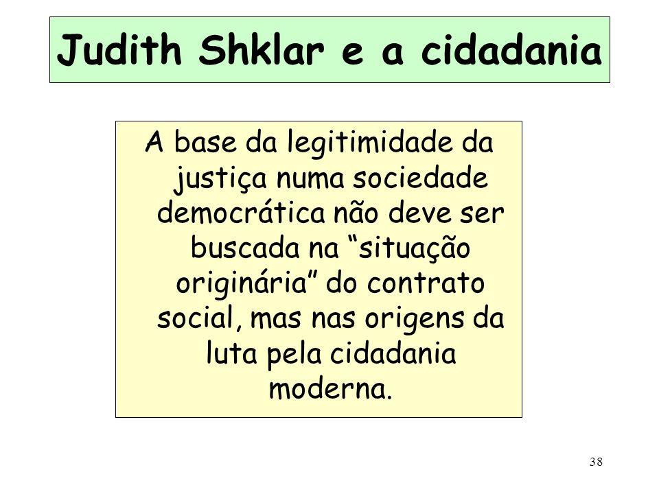 38 Judith Shklar e a cidadania A base da legitimidade da justiça numa sociedade democrática não deve ser buscada na situação originária do contrato so