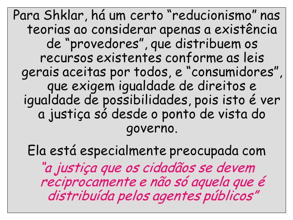 41 Para Shklar, há um certo reducionismo nas teorias ao considerar apenas a existência de provedores, que distribuem os recursos existentes conforme a