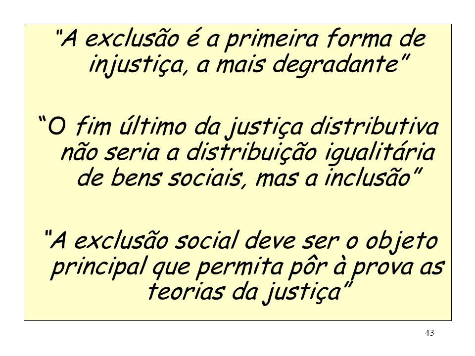 43 A exclusão é a primeira forma de injustiça, a mais degradante O fim último da justiça distributiva não seria a distribuição igualitária de bens soc