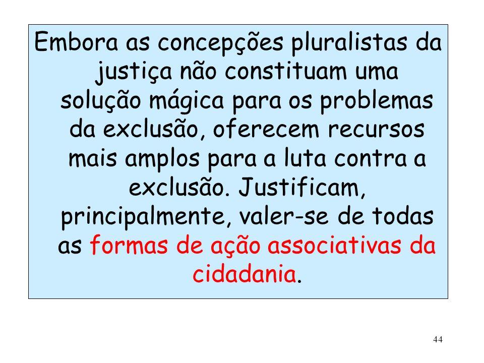 44 Embora as concepções pluralistas da justiça não constituam uma solução mágica para os problemas da exclusão, oferecem recursos mais amplos para a l
