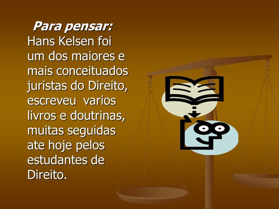 Para pensar: Hans Kelsen foi um dos maiores e mais conceituados juristas do Direito, escreveu varios livros e doutrinas, muitas seguidas ate hoje pelo