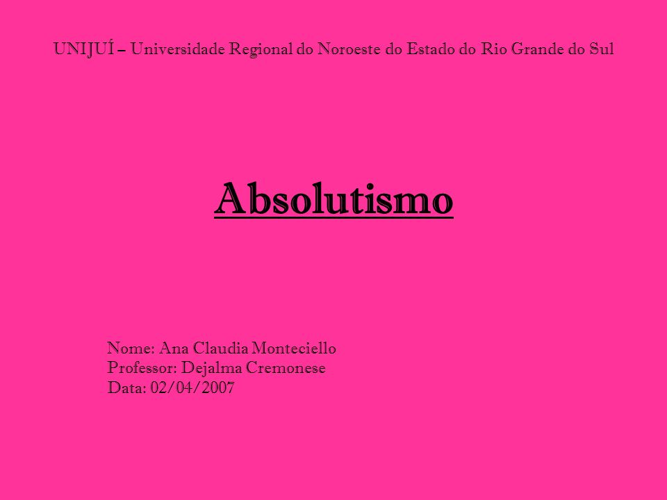 UNIJUÍ – Universidade Regional do Noroeste do Estado do Rio Grande do Sul Absolutismo Nome: Ana Claudia Monteciello Professor: Dejalma Cremonese Data: