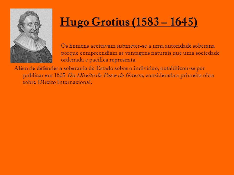 Hugo Grotius (1583 – 1645) Os homens aceitavam submeter-se a uma autoridade soberana porque compreendiam as vantagens naturais que uma sociedade orden