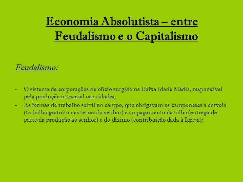 Economia Absolutista – entre Feudalismo e o Capitalismo Feudalismo: -O sistema de corporações de ofício surgido na Baixa Idade Média, responsável pela