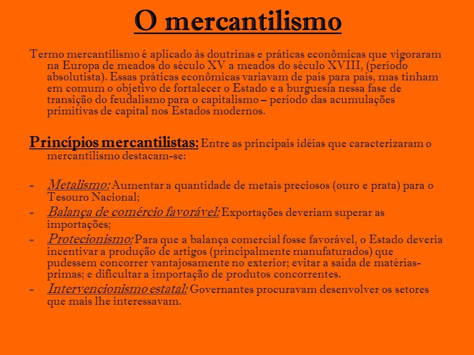 O mercantilismo Termo mercantilismo é aplicado às doutrinas e práticas econômicas que vigoraram na Europa de meados do século XV a meados do século XV