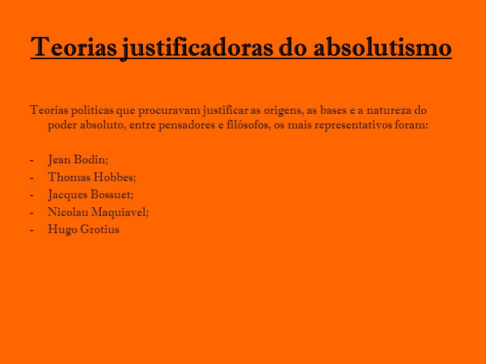 Teorias justificadoras do absolutismo Teorias políticas que procuravam justificar as origens, as bases e a natureza do poder absoluto, entre pensadore