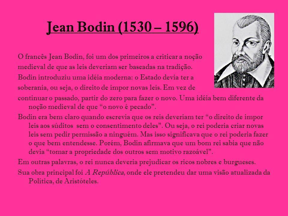 Jean Bodin (1530 – 1596) O francês Jean Bodin, foi um dos primeiros a criticar a noção medieval de que as leis deveriam ser baseadas na tradição. Bodi