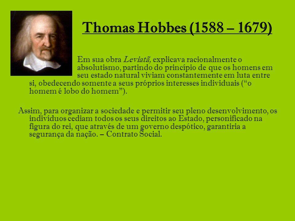 Thomas Hobbes (1588 – 1679) Em sua obra Leviatã, explicava racionalmente o absolutismo, partindo do princípio de que os homens em seu estado natural v