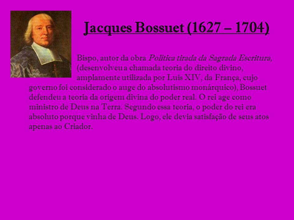 Jacques Bossuet (1627 – 1704) Bispo, autor da obra Política tirada da Sagrada Escritura, (desenvolveu a chamada teoria do direito divino, amplamente u