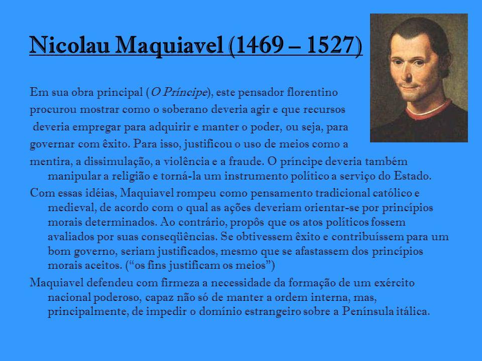 Nicolau Maquiavel (1469 – 1527) Em sua obra principal (O Príncipe), este pensador florentino procurou mostrar como o soberano deveria agir e que recur